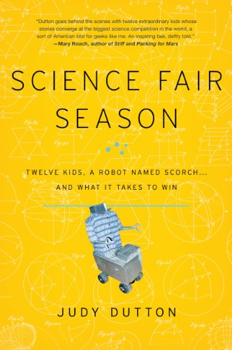 Science Fair Season: Twelve Kids, a Robot Named Scorch . . . and What It Takes to Win: Dutton, Judy