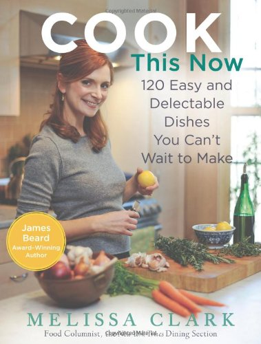 Cook This Now: 120 Easy and Delectable Dishes You Can't Wait to Make (Hardcover): Melissa ...