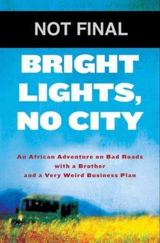 Bright Lights, No City: An African Adventure on Bad Roads with a Brother and a Very Weird Busines...