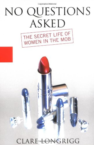 No Questions Asked: The Secret Life of Women in the Mob: Longrigg, Claire