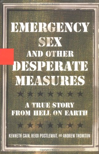 Emergency Sex and Other Desperate Measures: A True Story From Hell On Earth: Cain, Kenneth, ...