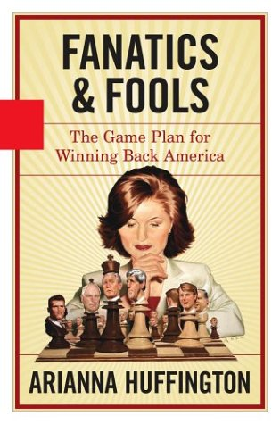 Fanatics & Fools: The Game Plan for Winning Back America: Huffington, Arianna
