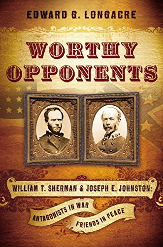 Worthy Opponents: William T. Sherman and Joseph E. Johnston: Antagonists in War, Friends in Peace...