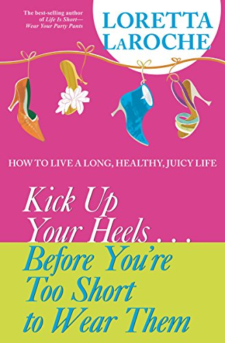 9781401906177: Kick Up Your Heels...Before You're Too Short To Wear Them: How to Live a Long, Healthy, Juicy Life