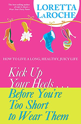 9781401906184: Kick up Your Heels Before You're Too Short to Wear Them: How to Live a Long, Healthy, Juicy Life