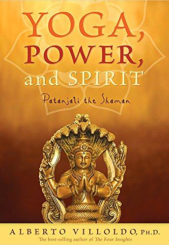 Yoga, Power, and Spirit: Patanjali the Shaman: Alberto Villoldo Ph.D.