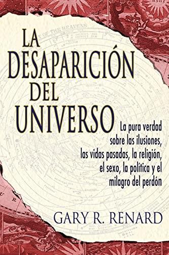 La Desaparicion del Universo: La Pura Verdad Sobre las Ilusiones, las Vidas Pasadas, la Religion, ...