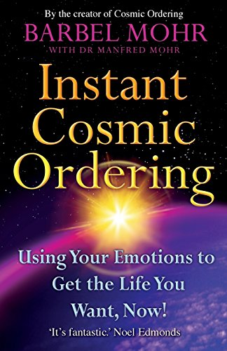 Instant Cosmic Ordering: Using Your Emotions To Get The Life You Want, Now!: Barbel Mohr