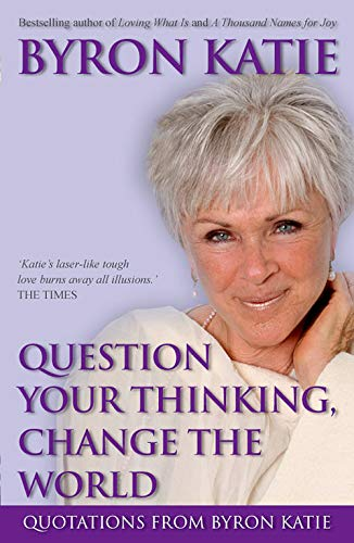 9781401917302: Question Your Thinking, Change The World: Quotations from Byron Katie