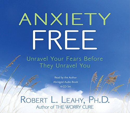 Anxiety Free 4-CD: Unravel Your Fears Before They Unravel You: Leahy, Robert L.