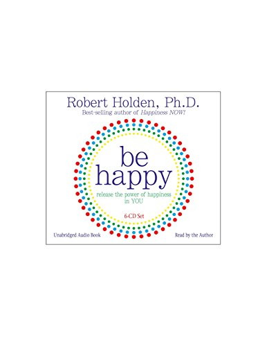 Be Happy! 6-CD: Release the Power of Happiness in YOU: Holden Ph.D., Robert
