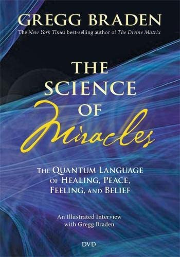 The Science of Miracles: The Quantum Language of Healing, Peace, Feeling, and Belief: Braden, Gregg