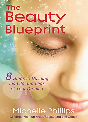 The Beauty Blueprint: 8 Steps to Building the Life and Look of Your Dreams: Phillips, Michelle