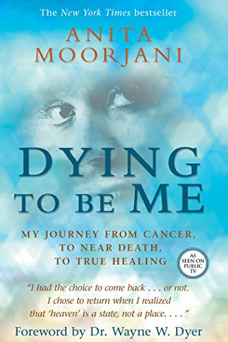 Dying To Be Me: My Journey from Cancer, to Near Death, to True Healing: Moorjani, Anita