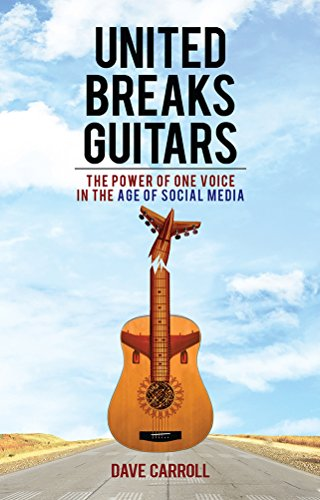 United Breaks Guitars: The Power of One Voice in the Age of Social Media: Carroll, Dave