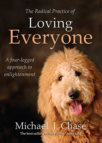 The Radical Practice of Loving Everyone: A Four-Legged Approach to Enlightenment (1401942024) by Chase, Michael J; Chase, Michael
