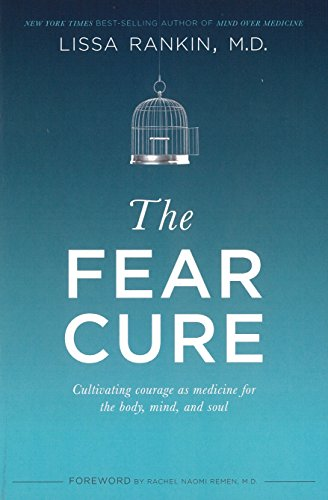The Fear Cure: Cultivating Courage as Medicine for the Body, Mind, and Soul: Lissa Rankin M.D.