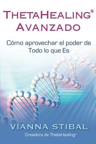 ThetaHealing Avanzado (Advanced ThetaHealing): Cómo Aprovechar El Poder De Todo Lo Que Es (...