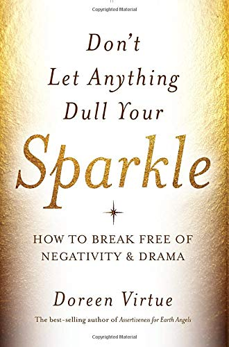 Don't Let Anything Dull Your Sparkle: How to Break Free of Negativity and Drama: Doreen Virtue