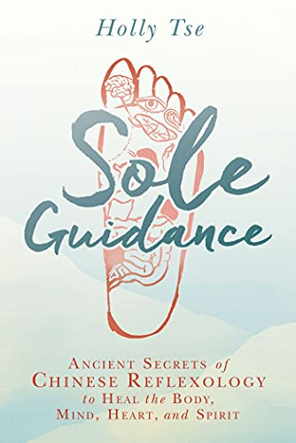 Sole Guidance: Ancient Secrets of Chinese Reflexology to Heal the Body, Mind, Heart, and Spirit