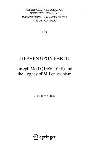 9781402042928: Heaven Upon Earth: Joseph Mede (1586-1638) and the Legacy of Millenarianism (International Archives of the History of Ideas Archives internationales d'histoire des idées)