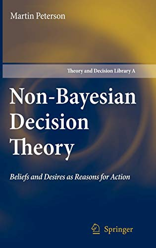Non-Bayesian Decision Theory: Beliefs and Desires as Reasons for Action (Theory and Decision ...