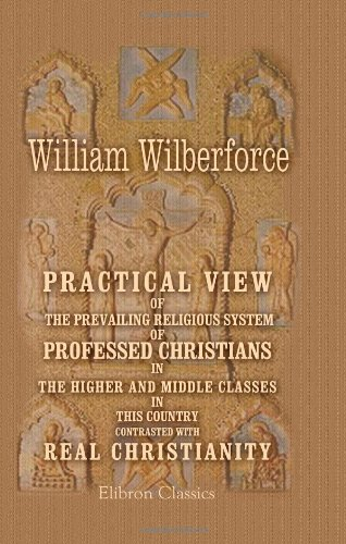 9781402100420: Practical View of the Prevailing Religious System of Professed Christians, in the Higher and Middle Classes in This Country, Contrasted with Real Christianity