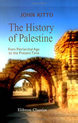 The History of Palestine from the Patriarchal: John Kitto