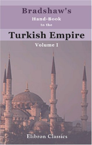 Bradshaw's Hand-Book to the Turkish Empire: Volume 1. Turkey in Europe: Author, Unknown