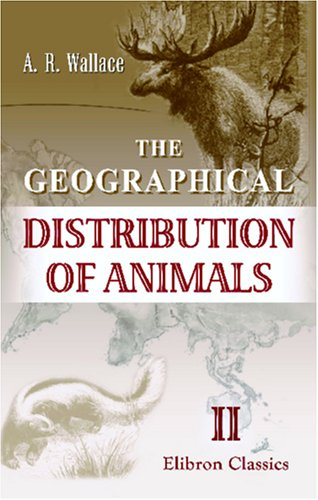 The Geographical Distribution of Animals: With a: Alfred Russel Wallace