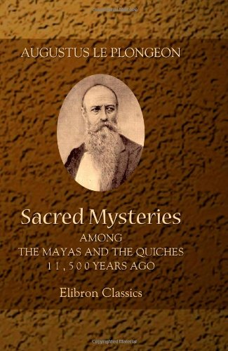 9781402140303: Sacred Mysteries among the Mayas and the Quiches, 11,500 Years Ago: Their Relation to the Sacred Mysteries of Egypt, Greece, Chaldea and India. Free Masonry in Times Anterior to the Temple of Solomon
