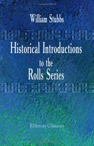 Historical Introductions to the Rolls Series: Collected and Edited by Arthur Hassall: Stubbs, ...