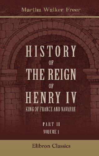 History of the Reign of Henry IV,: Martha Walker Freer