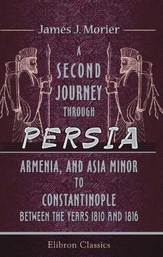 A Second Journey through Persia, Armenia, and Asia Minor, to Constantinople, between the Years 1810...