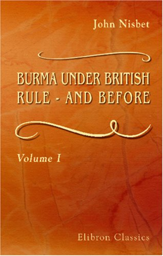 BURMA UNDER BRITISH RULE - AND BEFORE: John Nisbet