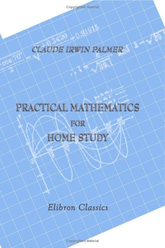 Practical Mathematics for Home Study: Being the: Claude Irwin Palmer