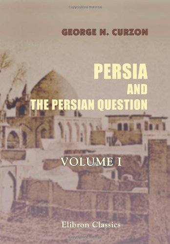 Persia and the Persian Question: Volume 1: Curzon, George Nathaniel