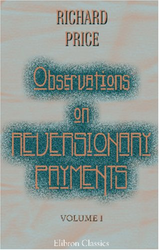 9781402161827: Observations on Reversionary Payments; on Schemes for Providing Annuities for Widows, and for Persons in Old Age; on the Method of Calculating the ... on Lives; and on the National Debt: Volume 1
