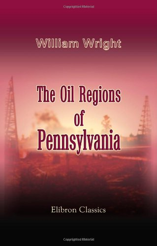 The Oil Regions of Pennsylvania: Showing Where Petroleum Is Found; How It Is Obtained, and at What Cost. With Hints for Whom It May Concern (1402164483) by William Wright