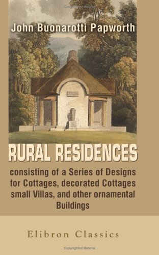 9781402166020: Rural Residences, consisting of a Series of Designs for Cottages, decorated Cottages, small Villas, and other ornamental Buildings, accompanied by ... the Theory & Practice of rural Architecture
