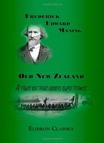 9781402166266: Old New Zealand: A tale of the good old times: And a history of the war in the North against the chief Heke, in the year 1845, told by an old chief of the Ngapuhi tribe, Also Maori traditions