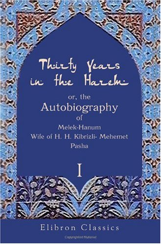 Thirty Years in the Harem: or, the Autobiography of Melek-Hanum, Wife of H. H. Kibrizli-Mehemet ...