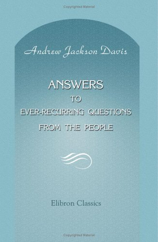 Answers to Ever-Recurring Questions from the People: (A Sequel to the Penetralia): Davis, Andrew ...