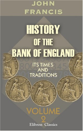 History of the Bank of England: Its Times and Traditions. Volume 2: John Francis