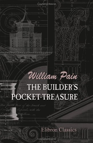 9781402170744: The Builder's Pocket-Treasure: In Which not only the Theory, but the Practical Parts of Architecture are Carefully Explained