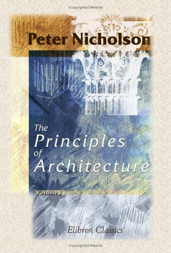 The Principles of Architecture, Containing the Fundamental Rules of the Art, in Geometry, Arithmetic, and Mensuration, with the Application of Those Rules to Practice: Volume 1 (9781402171376) by Peter Nicholson