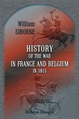 9781402171536: History of the War in France and Belgium, in 1815: Containing Minute Details of the Battles of Quatre-Bras, Ligny, Wavre, and Waterloo