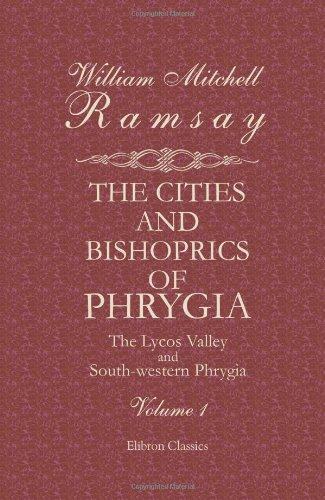 The Cities and Bishoprics of Phrygia: Being an Essay of the Local History of Phrygia from the ...