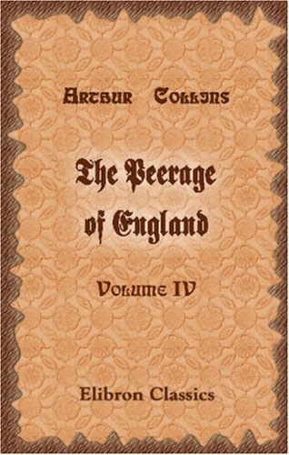9781402174247: The Peerage of England: Containing a Genealogical and Historical Account of All the Peers of that Kingdom. Volume 4