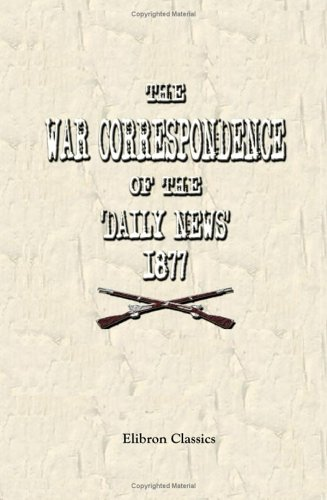 9781402177606: The War Correspondence of the 'Daily News,' 1877: With a Connecting Narrative, Forming a Continuous History of the War between Russia and Turkey, to ... Special Correspondents in Europe and Asia